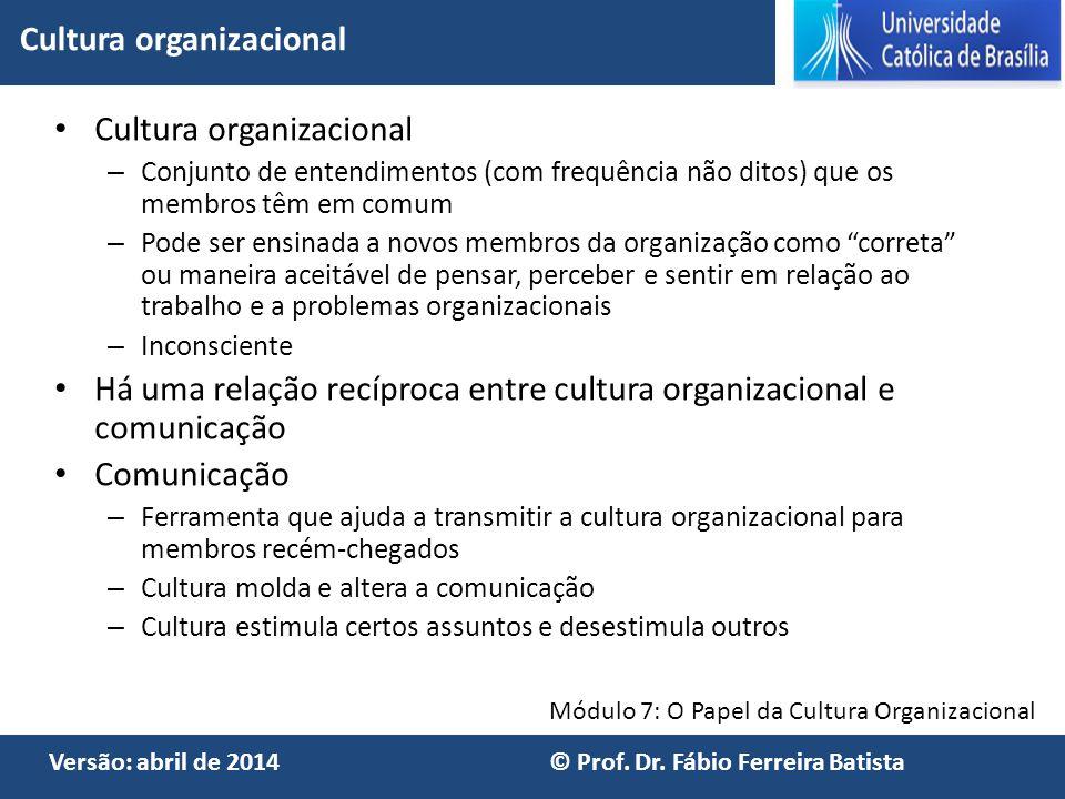Módulo 7: O Papel da Cultura Organizacional Versão: abril de 2014 © Prof. Dr. Fábio Ferreira Batista Cultura organizacional – Conjunto de entendimento