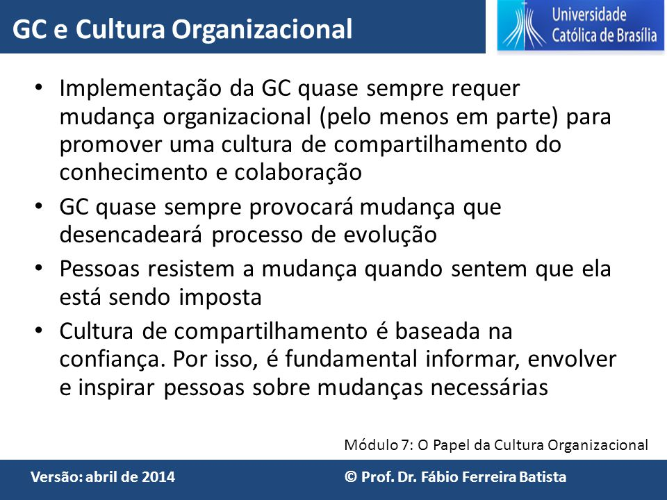 Módulo 7: O Papel da Cultura Organizacional Versão: abril de 2014 © Prof. Dr. Fábio Ferreira Batista Implementação da GC quase sempre requer mudança o