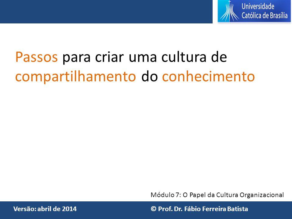 Módulo 7: O Papel da Cultura Organizacional Versão: abril de 2014 © Prof. Dr. Fábio Ferreira Batista Passos para criar uma cultura de compartilhamento