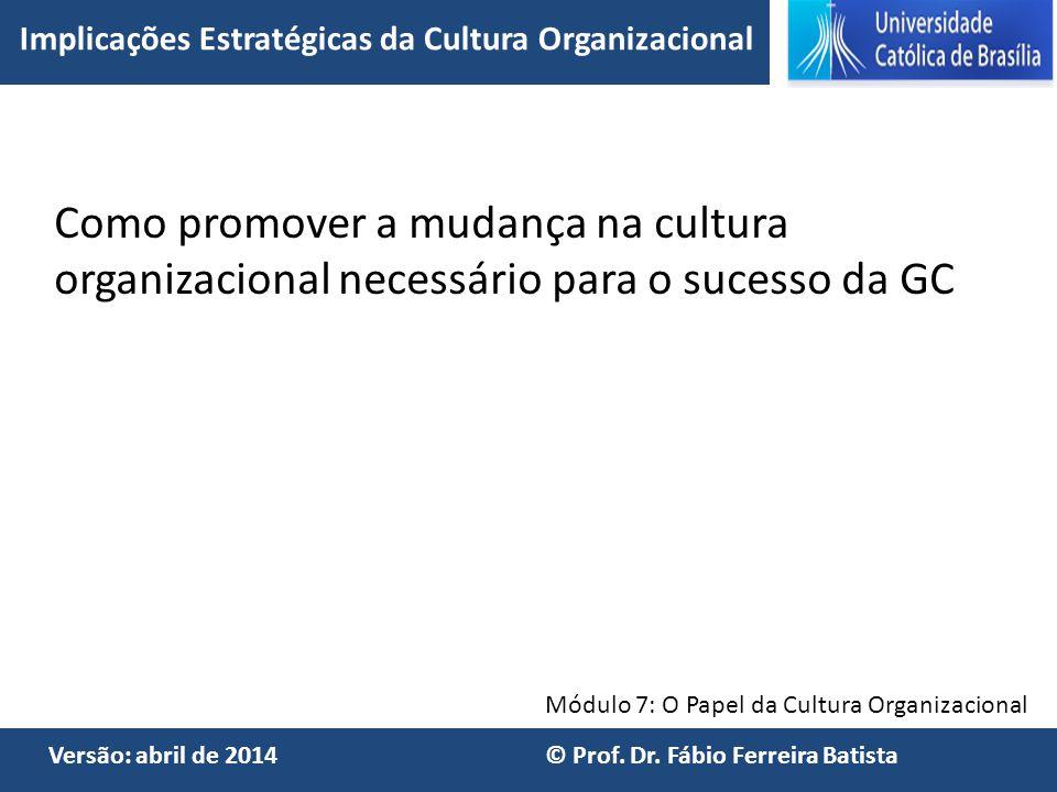 Módulo 7: O Papel da Cultura Organizacional Versão: abril de 2014 © Prof. Dr. Fábio Ferreira Batista Como promover a mudança na cultura organizacional