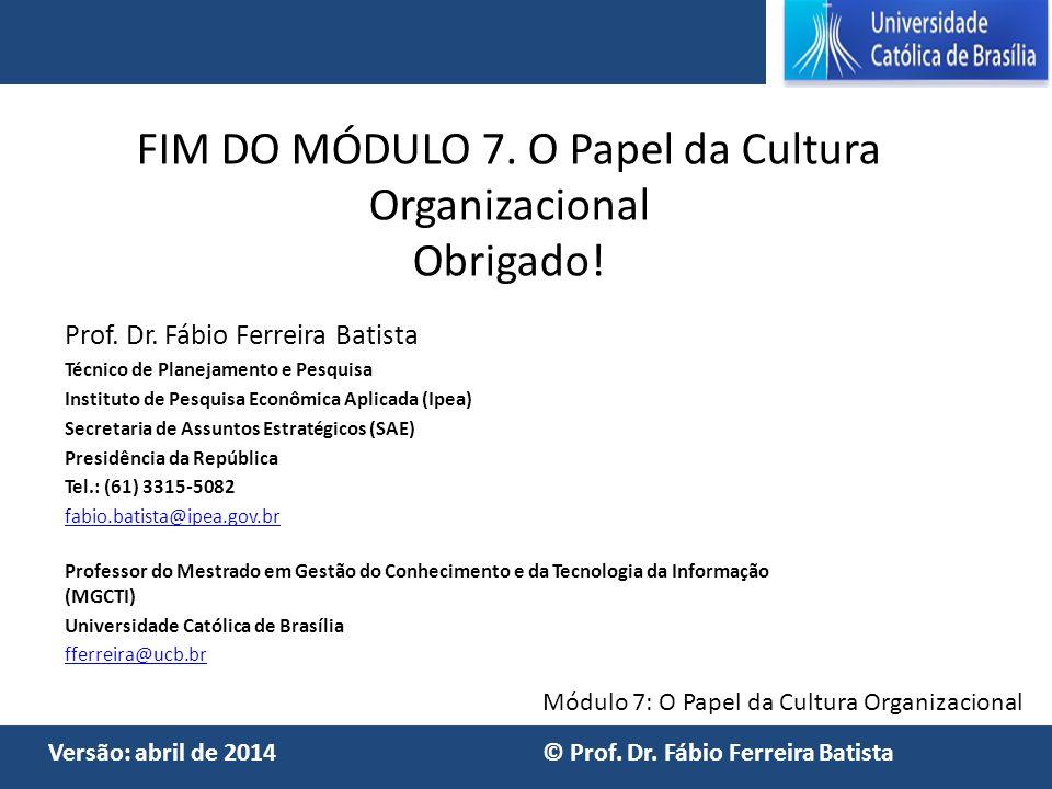 Módulo 7: O Papel da Cultura Organizacional Versão: abril de 2014 © Prof. Dr. Fábio Ferreira Batista FIM DO MÓDULO 7. O Papel da Cultura Organizaciona