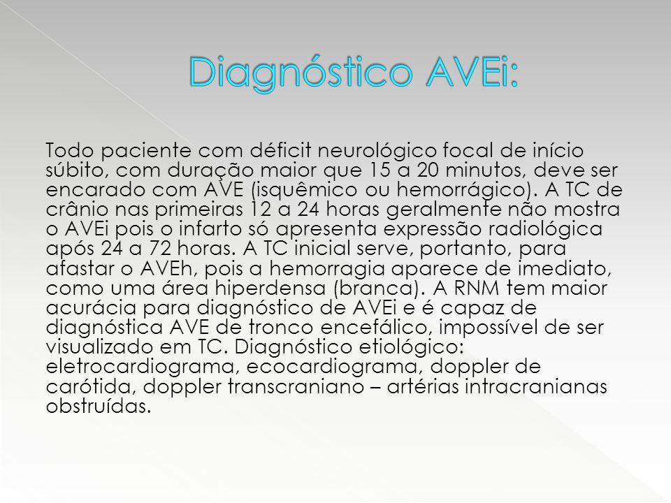 Todo paciente com déficit neurológico focal de início súbito, com duração maior que 15 a 20 minutos, deve ser encarado com AVE (isquêmico ou hemorrági