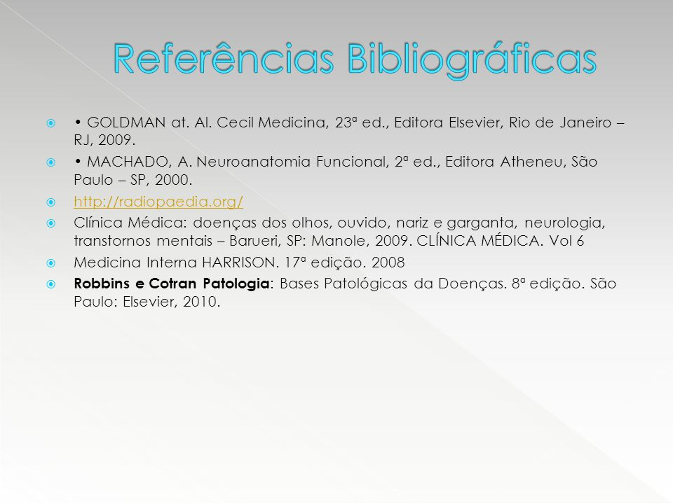  GOLDMAN at. Al. Cecil Medicina, 23ª ed., Editora Elsevier, Rio de Janeiro – RJ, 2009.  MACHADO, A. Neuroanatomia Funcional, 2ª ed., Editora Atheneu