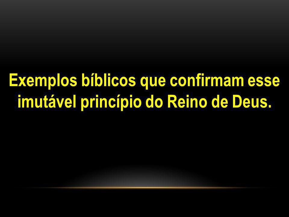 Exemplos bíblicos que confirmam esse imutável princípio do Reino de Deus.
