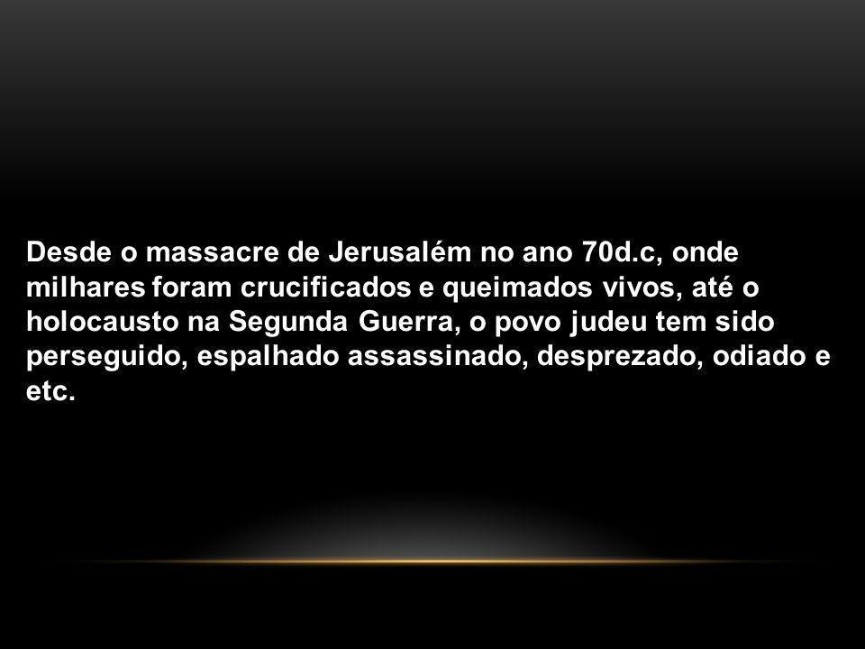 Desde o massacre de Jerusalém no ano 70d.c, onde milhares foram crucificados e queimados vivos, até o holocausto na Segunda Guerra, o povo judeu tem sido perseguido, espalhado assassinado, desprezado, odiado e etc.