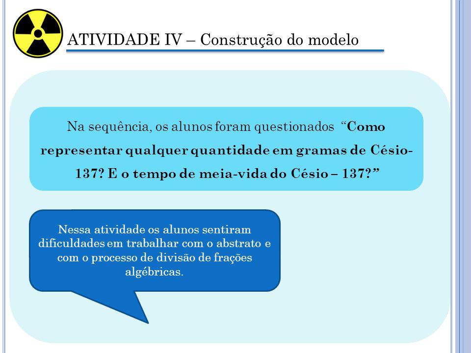 """ATIVIDADE IV – Construção do modelo Na sequência, os alunos foram questionados """" Como representar qualquer quantidade em gramas de Césio- 137? E o tem"""
