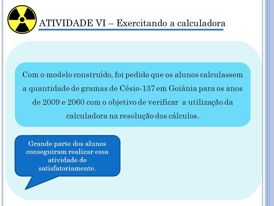 ATIVIDADE VI – Exercitando a calculadora Com o modelo construído, foi pedido que os alunos calculassem a quantidade de gramas de Césio-137 em Goiânia para os anos de 2009 e 2060 com o objetivo de verificar a utilização da calculadora na resolução dos cálculos.