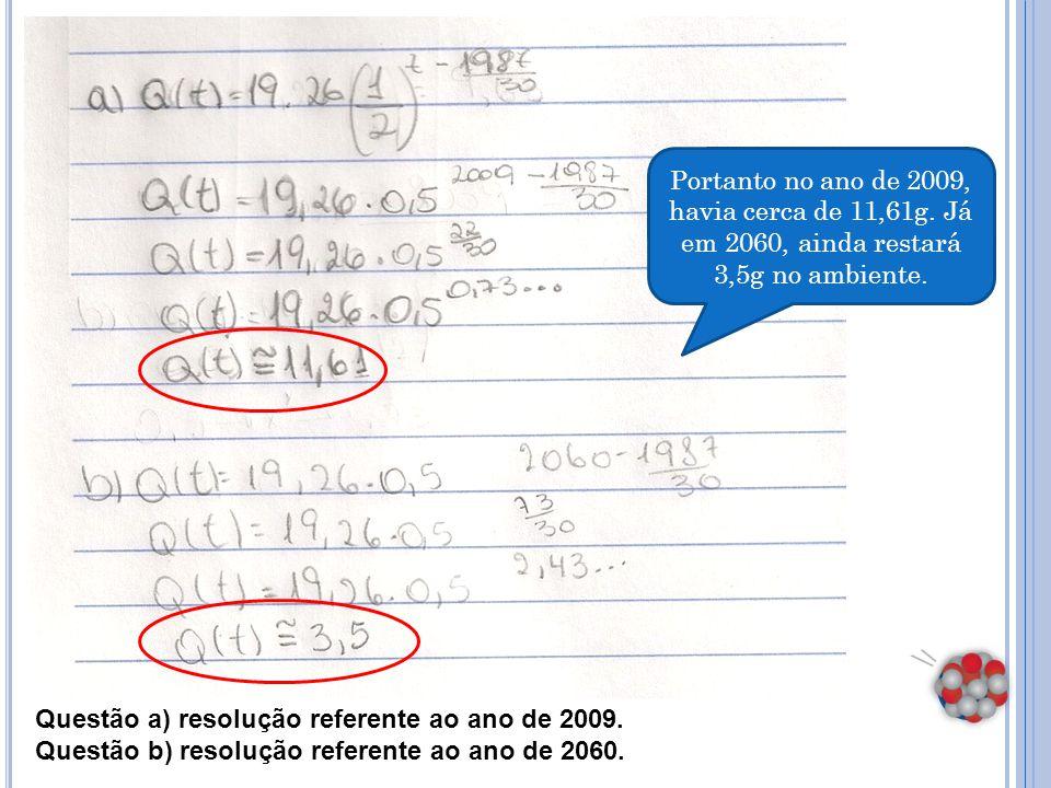 Questão a) resolução referente ao ano de 2009. Questão b) resolução referente ao ano de 2060. Portanto no ano de 2009, havia cerca de 11,61g. Já em 20