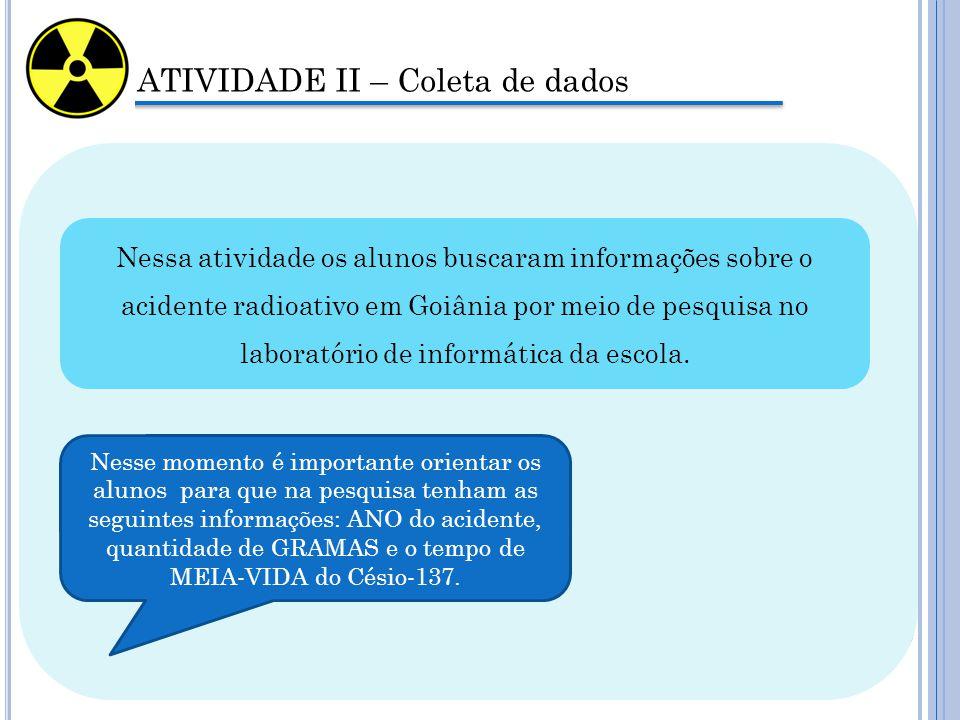 ATIVIDADE II – Coleta de dados Nessa atividade os alunos buscaram informações sobre o acidente radioativo em Goiânia por meio de pesquisa no laboratório de informática da escola.
