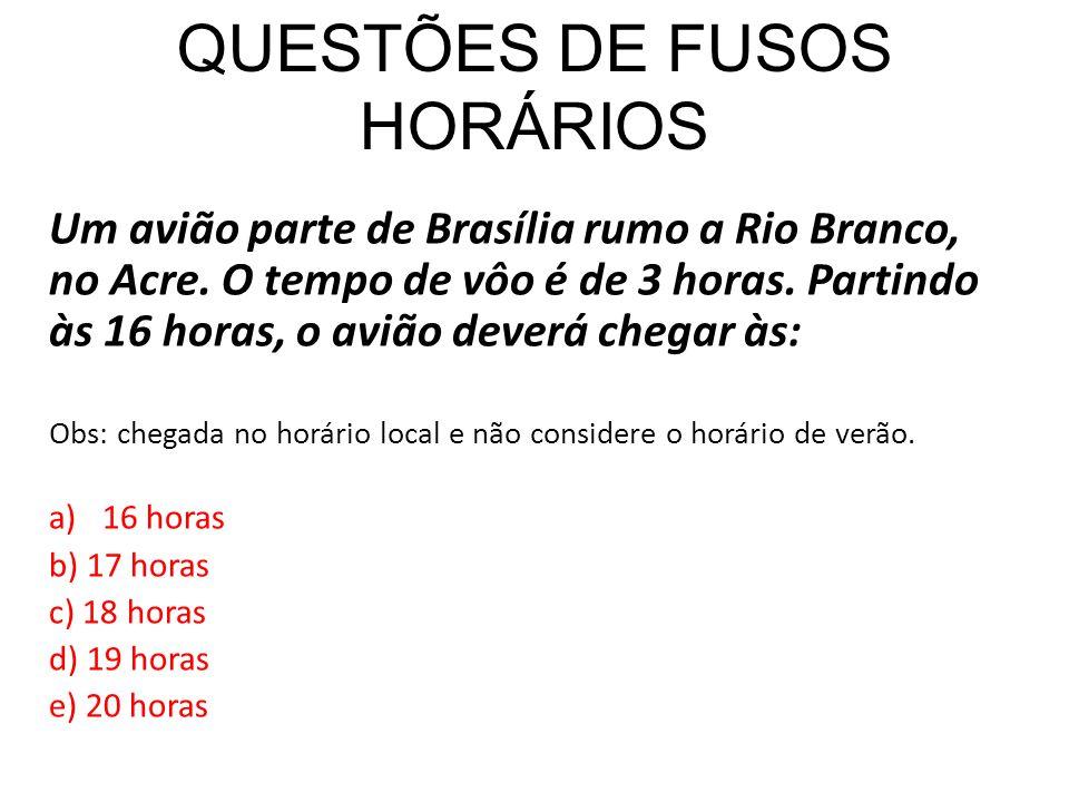 QUESTÕES DE FUSOS HORÁRIOS Um avião parte de Brasília rumo a Rio Branco, no Acre. O tempo de vôo é de 3 horas. Partindo às 16 horas, o avião deverá ch