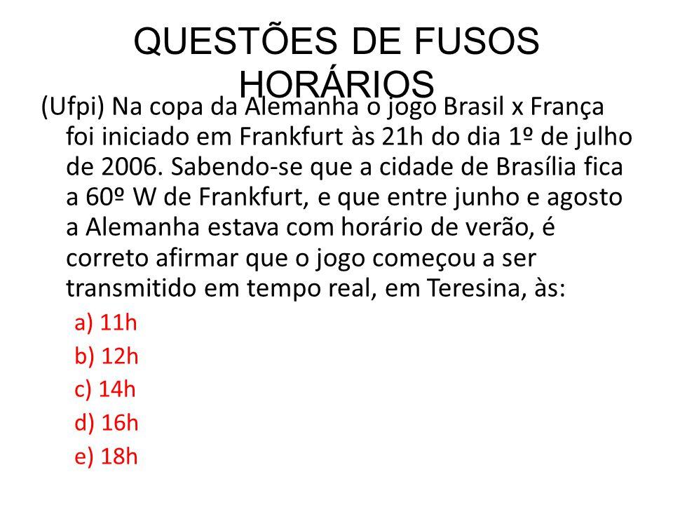 QUESTÕES DE FUSOS HORÁRIOS (Ufpi) Na copa da Alemanha o jogo Brasil x França foi iniciado em Frankfurt às 21h do dia 1º de julho de 2006. Sabendo-se q