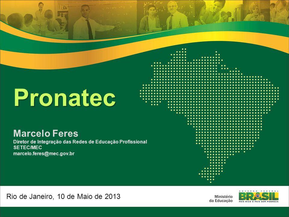 Pronatec Marcelo Feres Diretor de Integração das Redes de Educação Profissional SETEC/MEC marcelo.feres@mec.gov.br Rio de Janeiro, 10 de Maio de 2013