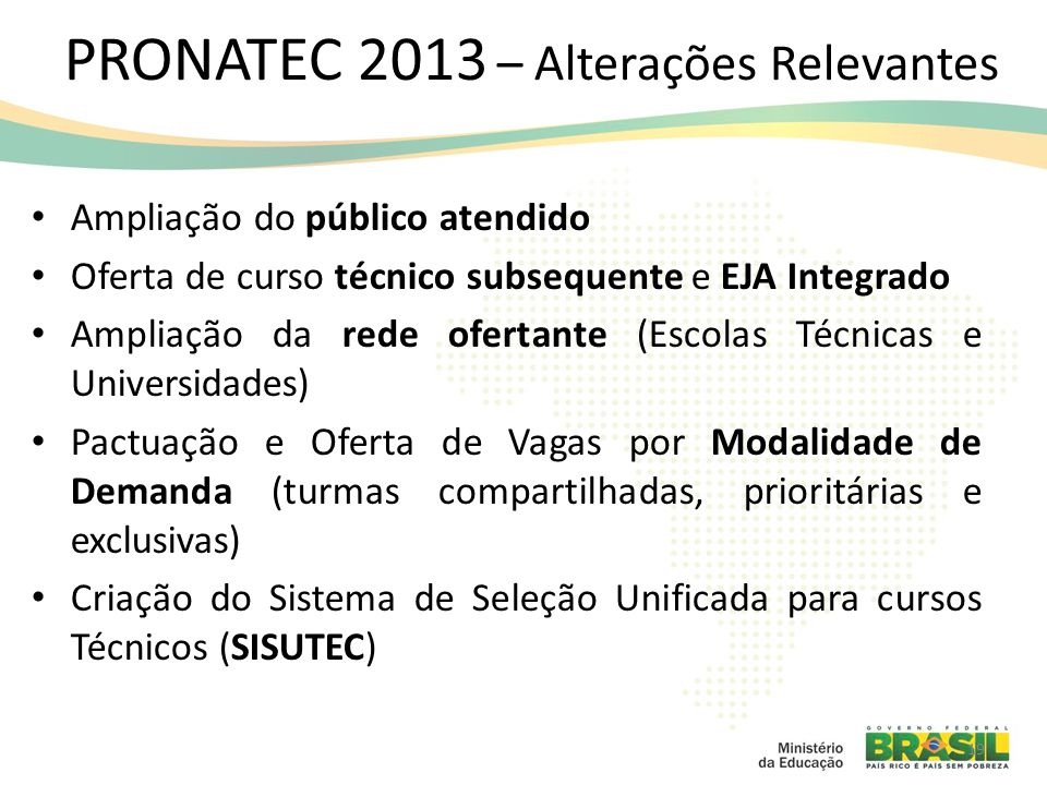 PRONATEC 2013 – Alterações Relevantes Ampliação do público atendido Oferta de curso técnico subsequente e EJA Integrado Ampliação da rede ofertante (E