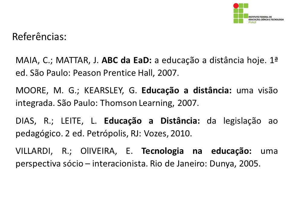 Referências: MAIA, C.; MATTAR, J. ABC da EaD: a educação a distância hoje. 1ª ed. São Paulo: Peason Prentice Hall, 2007. MOORE, M. G.; KEARSLEY, G. Ed