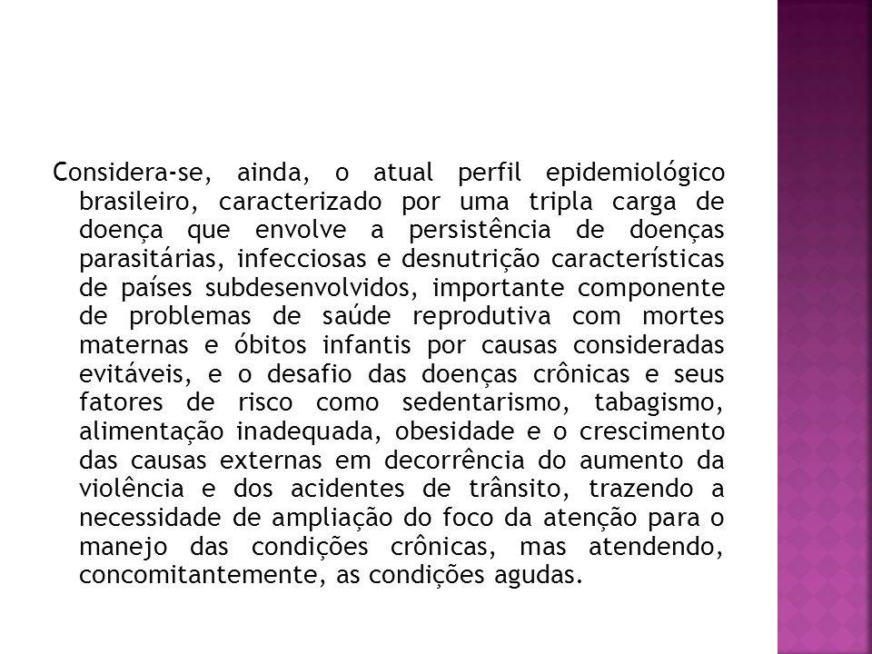 Considera-se, ainda, o atual perfil epidemiológico brasileiro, caracterizado por uma tripla carga de doença que envolve a persistência de doenças parasitárias, infecciosas e desnutrição características de países subdesenvolvidos, importante componente de problemas de saúde reprodutiva com mortes maternas e óbitos infantis por causas consideradas evitáveis, e o desafio das doenças crônicas e seus fatores de risco como sedentarismo, tabagismo, alimentação inadequada, obesidade e o crescimento das causas externas em decorrência do aumento da violência e dos acidentes de trânsito, trazendo a necessidade de ampliação do foco da atenção para o manejo das condições crônicas, mas atendendo, concomitantemente, as condições agudas.