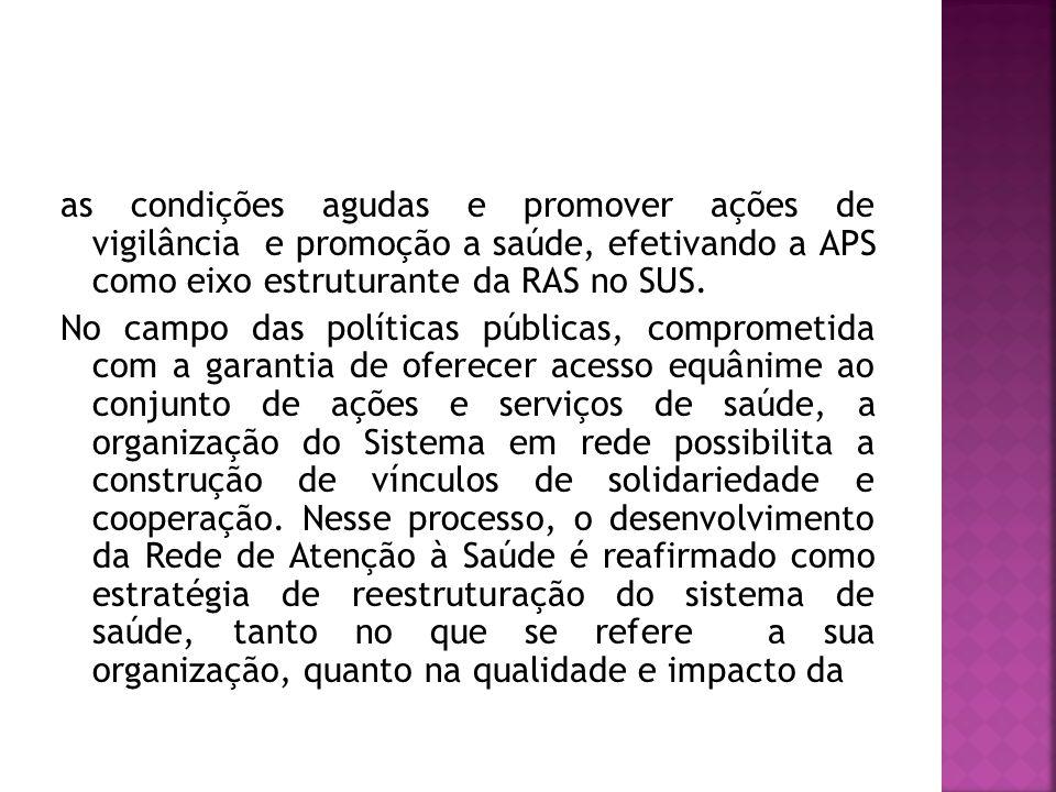 as condições agudas e promover ações de vigilância e promoção a saúde, efetivando a APS como eixo estruturante da RAS no SUS.