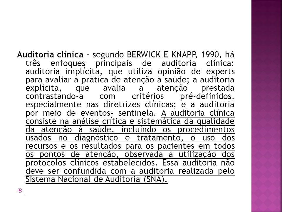 Auditoria clínica - segundo BERWICK E KNAPP, 1990, há três enfoques principais de auditoria clínica: auditoria implícita, que utiliza opinião de experts para avaliar a prática de atenção à saúde; a auditoria explícita, que avalia a atenção prestada contrastando-a com critérios pré-definidos, especialmente nas diretrizes clínicas; e a auditoria por meio de eventos- sentinela.