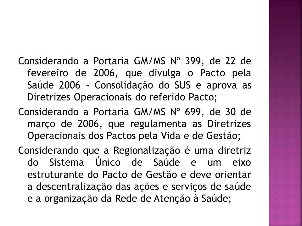 Considerando a Portaria GM/MS Nº 399, de 22 de fevereiro de 2006, que divulga o Pacto pela Saúde 2006 - Consolidação do SUS e aprova as Diretrizes Operacionais do referido Pacto; Considerando a Portaria GM/MS Nº 699, de 30 de março de 2006, que regulamenta as Diretrizes Operacionais dos Pactos pela Vida e de Gestão; Considerando que a Regionalização é uma diretriz do Sistema Único de Saúde e um eixo estruturante do Pacto de Gestão e deve orientar a descentralização das ações e serviços de saúde e a organização da Rede de Atenção à Saúde;