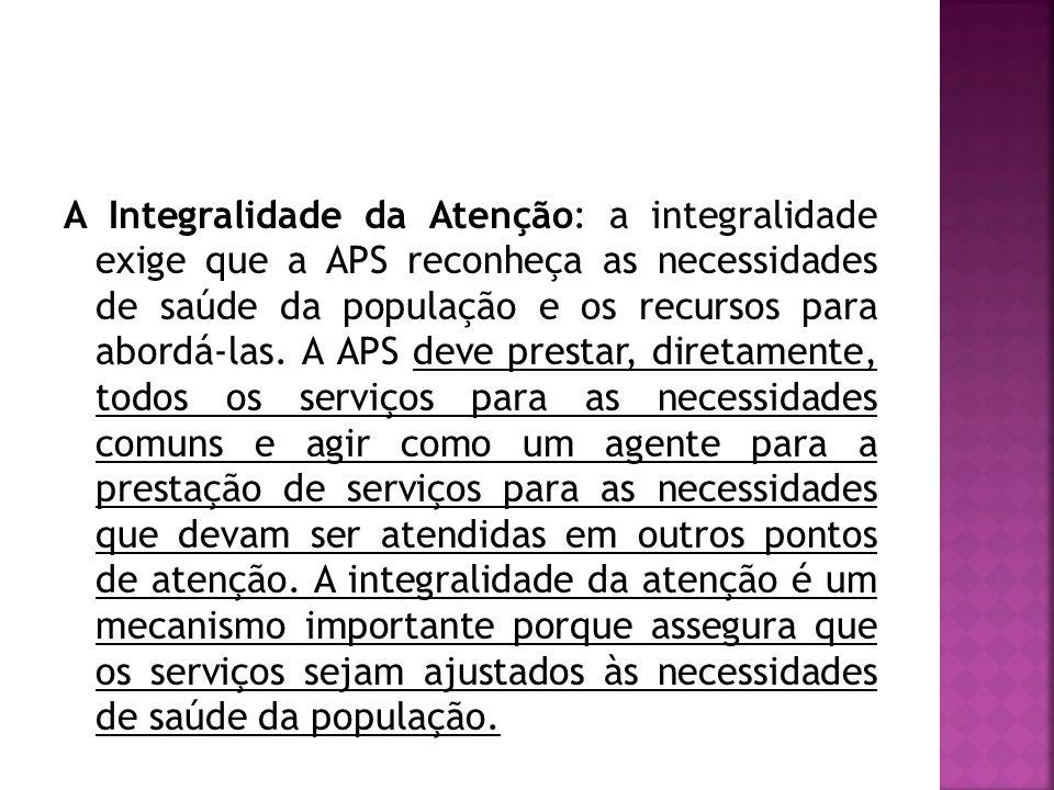 A Integralidade da Atenção: a integralidade exige que a APS reconheça as necessidades de saúde da população e os recursos para abordá-las.