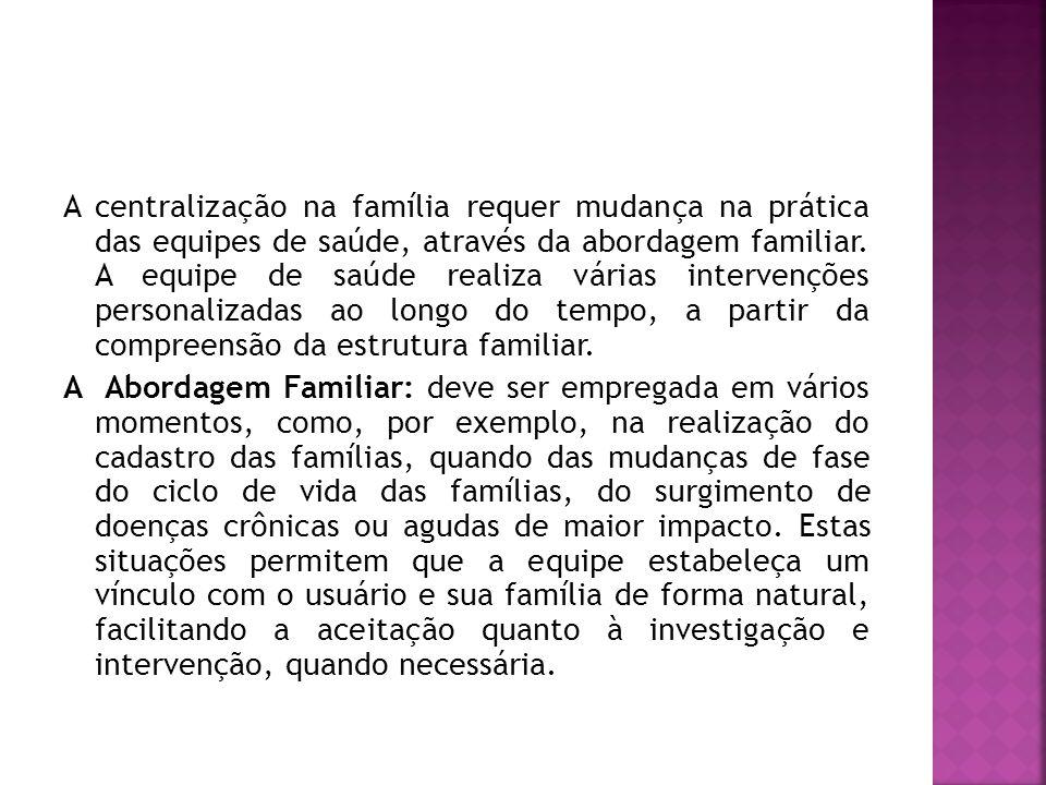 A centralização na família requer mudança na prática das equipes de saúde, através da abordagem familiar.