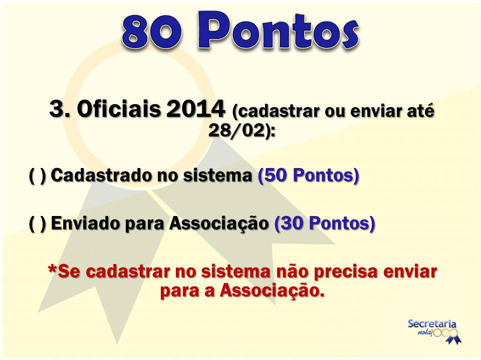 3. Oficiais 2014 (cadastrar ou enviar até 28/02): ( ) Cadastrado no sistema (50 Pontos) ( ) Enviado para Associação (30 Pontos) *Se cadastrar no siste