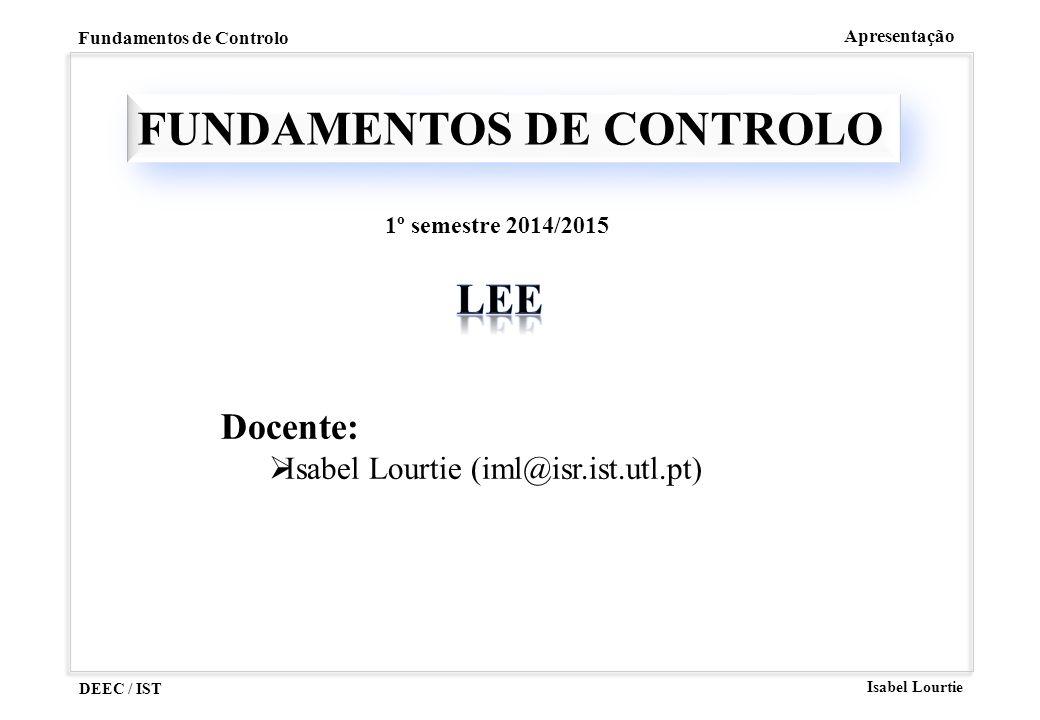 DEEC / IST Isabel Lourtie Fundamentos de Controlo Apresentação FUNDAMENTOS DE CONTROLO Docente:  Isabel Lourtie (iml@isr.ist.utl.pt) 1º semestre 2014