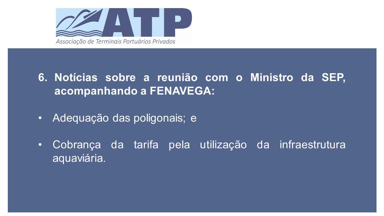 6.Notícias sobre a reunião com o Ministro da SEP, acompanhando a FENAVEGA: Adequação das poligonais; e Cobrança da tarifa pela utilização da infraestrutura aquaviária.