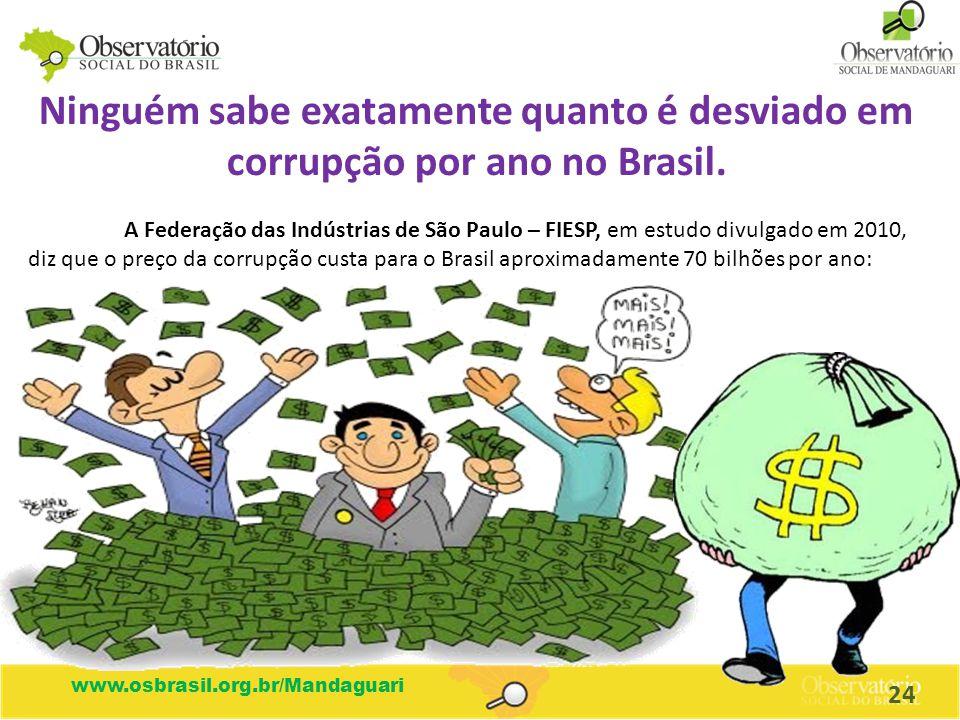 www.osbrasil.org.br/Mandaguari Ninguém sabe exatamente quanto é desviado em corrupção por ano no Brasil. A Federação das Indústrias de São Paulo – FIE