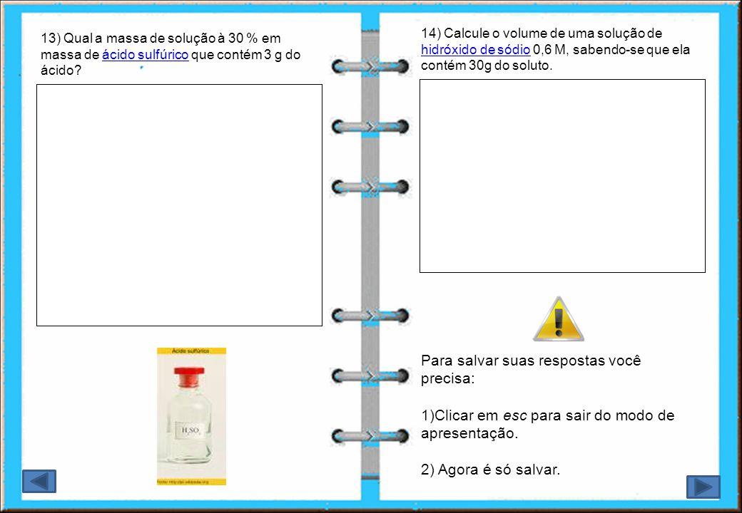 13) Qual a massa de solução à 30 % em massa de ácido sulfúrico que contém 3 g do ácido?ácido sulfúrico 14) Calcule o volume de uma solução de hidróxid