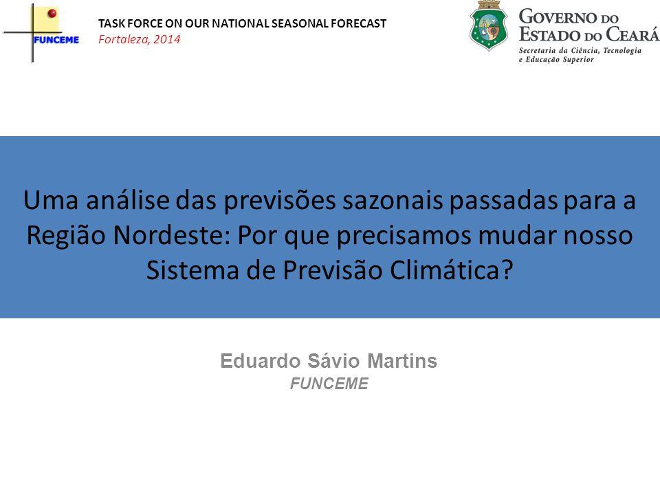 Eduardo Sávio Martins FUNCEME TASK FORCE ON OUR NATIONAL SEASONAL FORECAST Fortaleza, 2014 Uma análise das previsões sazonais passadas para a Região Nordeste: Por que precisamos mudar nosso Sistema de Previsão Climática?