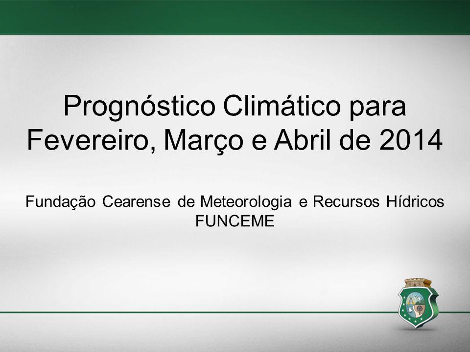 Prognóstico Climático para Fevereiro, Março e Abril de 2014 Fundação Cearense de Meteorologia e Recursos Hídricos FUNCEME
