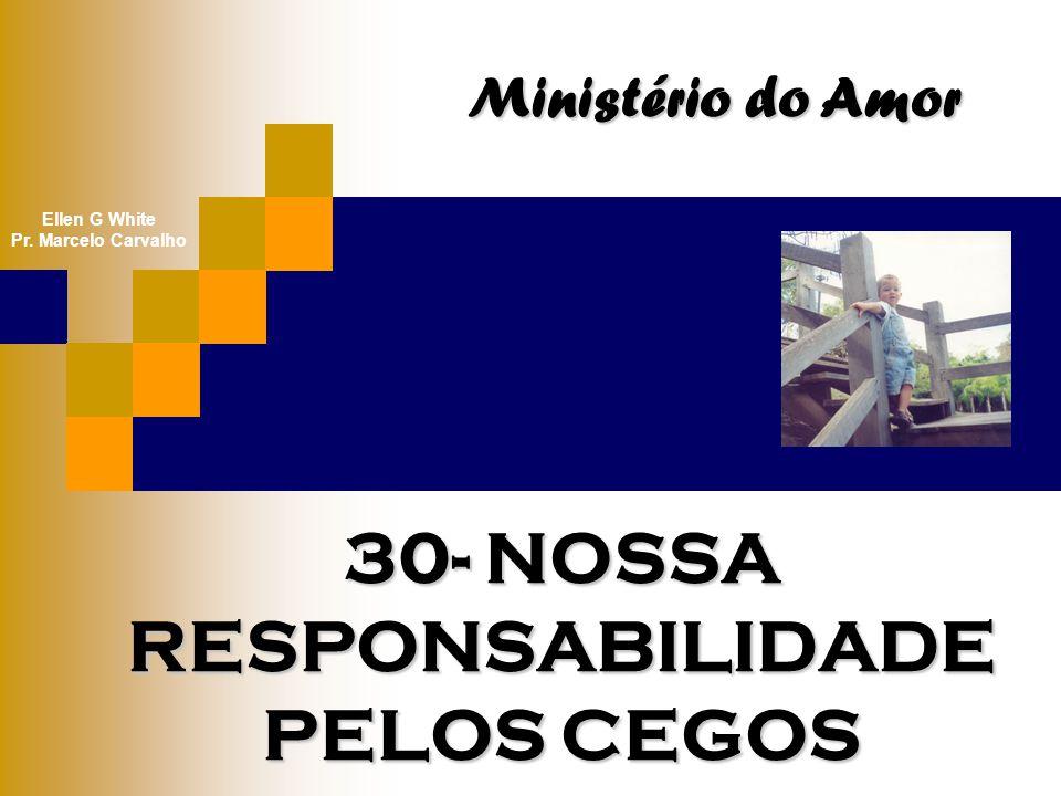 30- NOSSA RESPONSABILIDADE PELOS CEGOS Ministério do Amor Ellen G White Pr. Marcelo Carvalho