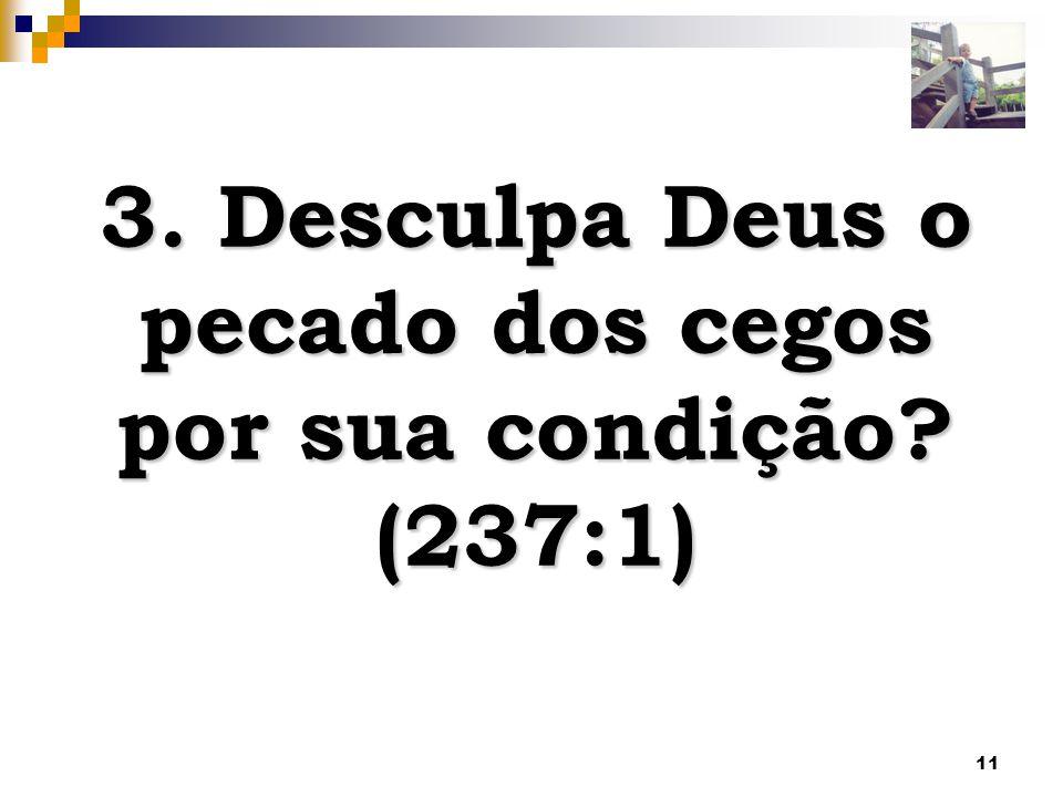 11 3. Desculpa Deus o pecado dos cegos por sua condição? (237:1)