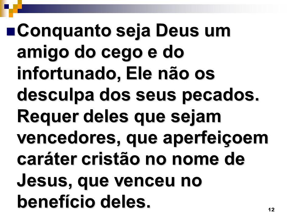 12 Conquanto seja Deus um amigo do cego e do infortunado, Ele não os desculpa dos seus pecados. Requer deles que sejam vencedores, que aperfeiçoem car