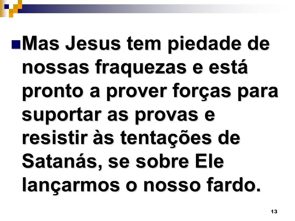 13 Mas Jesus tem piedade de nossas fraquezas e está pronto a prover forças para suportar as provas e resistir às tentações de Satanás, se sobre Ele la