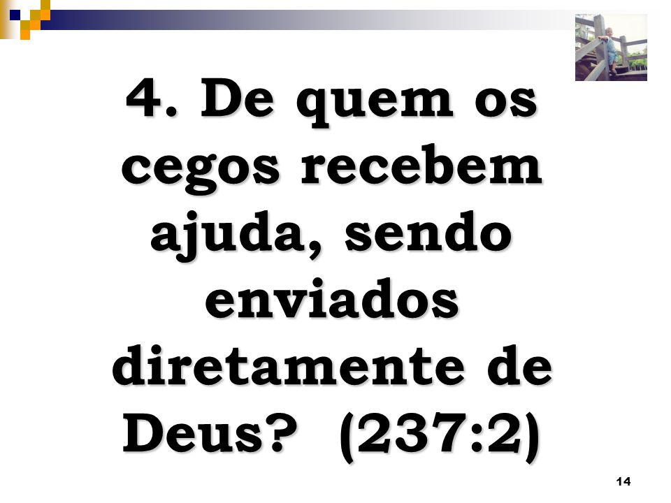 14 4. De quem os cegos recebem ajuda, sendo enviados diretamente de Deus? (237:2)