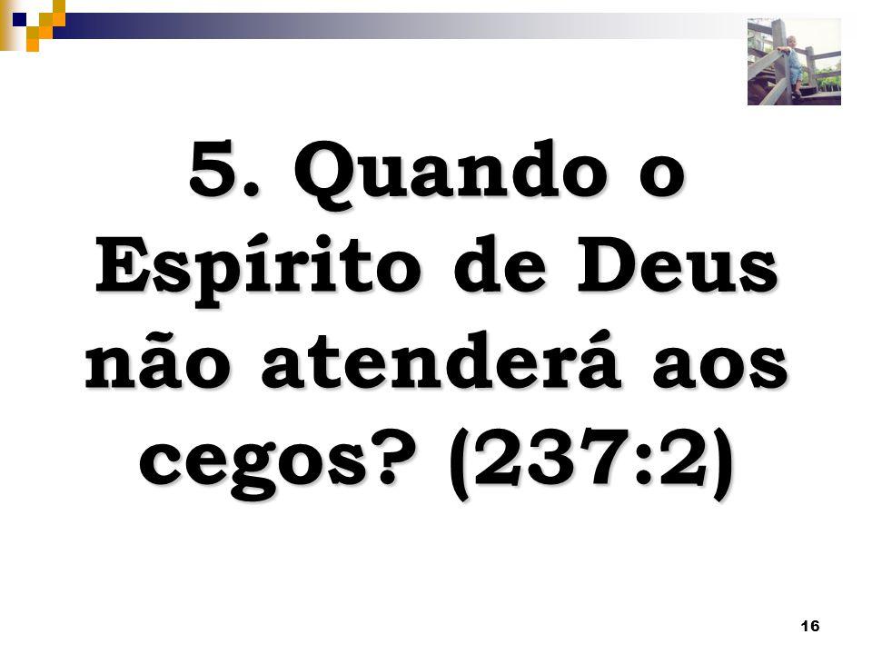 16 5. Quando o Espírito de Deus não atenderá aos cegos? (237:2)
