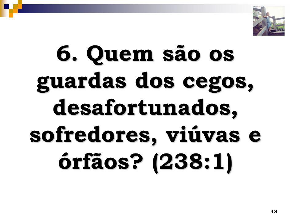 18 6. Quem são os guardas dos cegos, desafortunados, sofredores, viúvas e órfãos? (238:1)