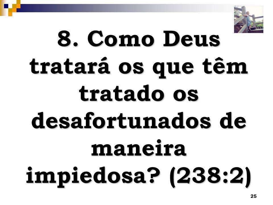 25 8. Como Deus tratará os que têm tratado os desafortunados de maneira impiedosa? (238:2)