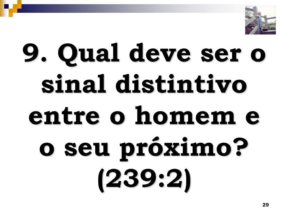 29 9. Qual deve ser o sinal distintivo entre o homem e o seu próximo? (239:2)