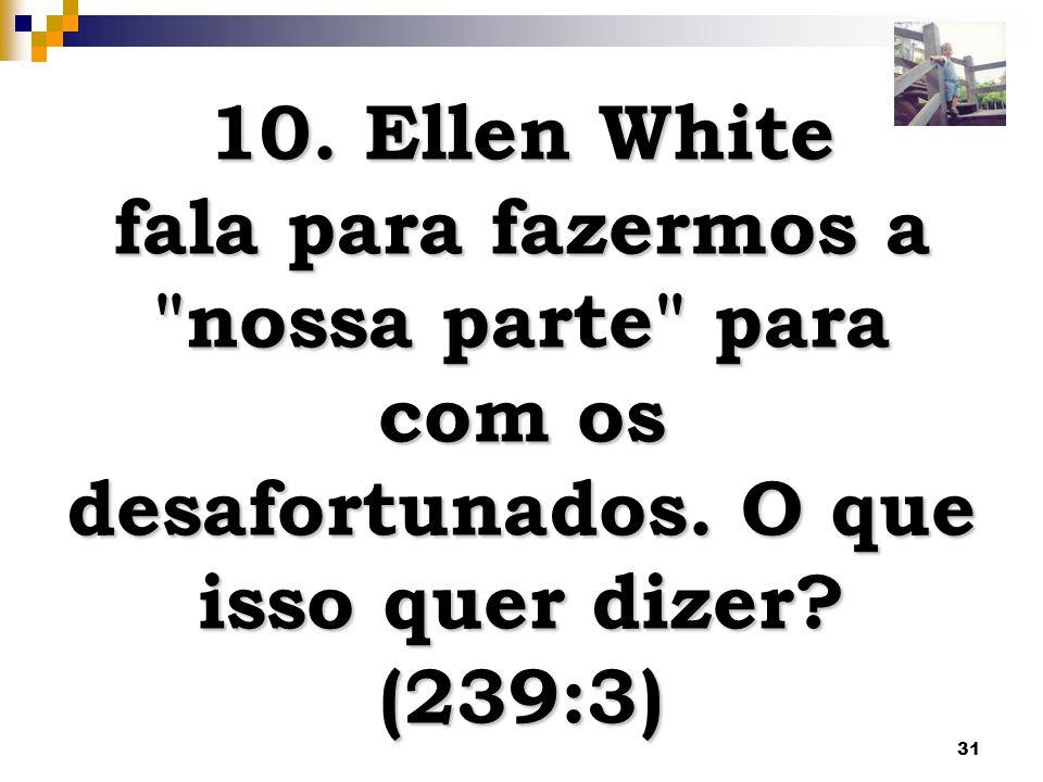 31 10.Ellen White fala para fazermos a nossa parte para com os desafortunados.