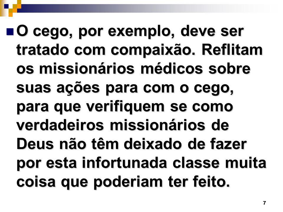 7 O cego, por exemplo, deve ser tratado com compaixão. Reflitam os missionários médicos sobre suas ações para com o cego, para que verifiquem se como