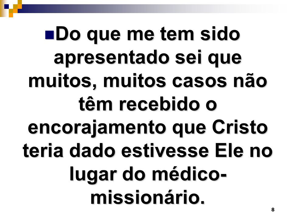 8 Do que me tem sido apresentado sei que muitos, muitos casos não têm recebido o encorajamento que Cristo teria dado estivesse Ele no lugar do médico- missionário.