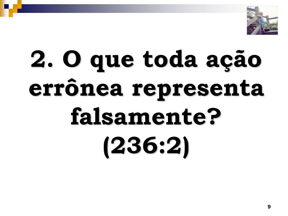 9 2. O que toda ação errônea representa falsamente? (236:2)