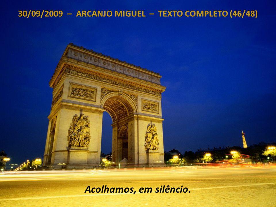 30/09/2009 – ARCANJO MIGUEL – TEXTO COMPLETO (45/48) Então, recebam minhas bênçãos e a saudação da Fonte, do Conclave e de todos os Seres que servem à Luz autêntica.
