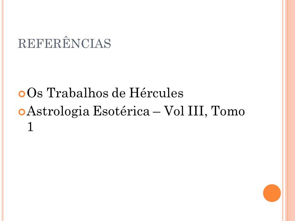 REFERÊNCIAS Os Trabalhos de Hércules Astrologia Esotérica – Vol III, Tomo 1