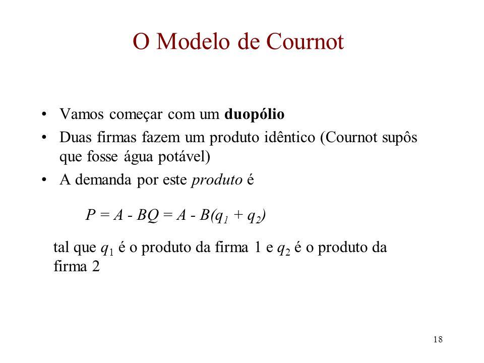 17 Modelos de Oligopólio Existem três modelos de oligopólio dominantes –Cournot –Bertrand –Stackelberg – líder-seguidora Eles são distinguidos pela –v