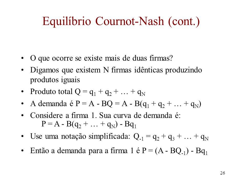 25 Um exemplo numérico Demanda: P = 100 - 2Q = 100 - 2(q 1 + q 2 ); A = 100; B = 2 Custo unitário: c = 10 Produto total de equilíbrio: Q = 2(A – c)/3B = 30; produto da firma individual: q 1 = q 2 = 15 O preço de equilíbrio é P* = (A + 2c)/3 = $40 O lucro da firma 1 é (P* - c)q C 1 = (A - c) 2 /9B = $450 Concorrência: Q* = (A – c)/B = 45; P = c = $10 Monopólio: Q M = (A - c)/2B = 22.5; P = $55 O produto total excede o monopólio mas é menor do que a concorrência perfeita O preço excede o custo marginal mas é menor do que o monopólio
