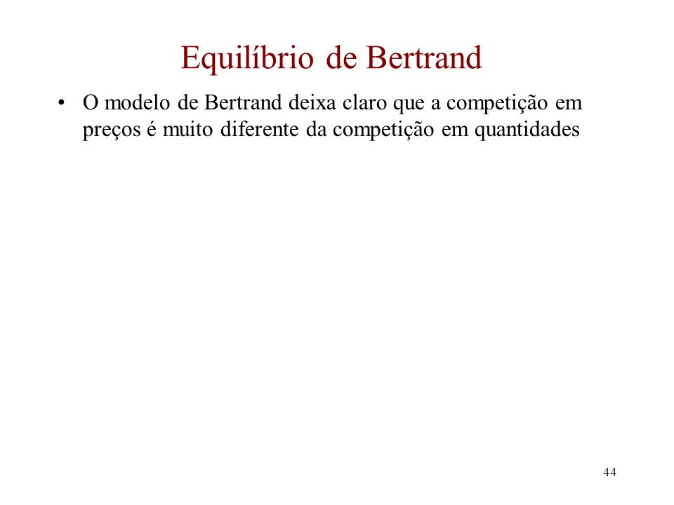 43 Modelo de Bertrand (cont.) A função melhor resposta é como essa: p2p2 p1p1 $10 R1R1 R2R2 A função melhor- resposta para a firma 1 A função melhor- resposta para a firma 2 O equilíbrio é com ambas as firmas cobrando $10 O equilíbrio de Bertrand possui ambas as firmas cobrando o preço ao custo marginal $30