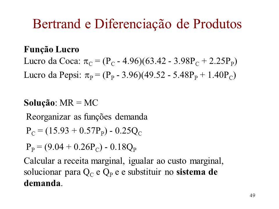 48 Diferenciação de Produtos Q C = 63.42 - 3.98P C + 2.25P P Q P = 49.52 - 5.48P P + 1.40P C MC C = $4.96 MC P = $3.96 Existem pelo menos duas formas de solucionar para P C e P P Coca-Cola e Pepsi são quase idênticas mas não iguais.